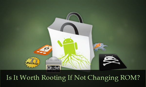 Is It Worth Rooting Android Smartphone If Not Changing ROM?